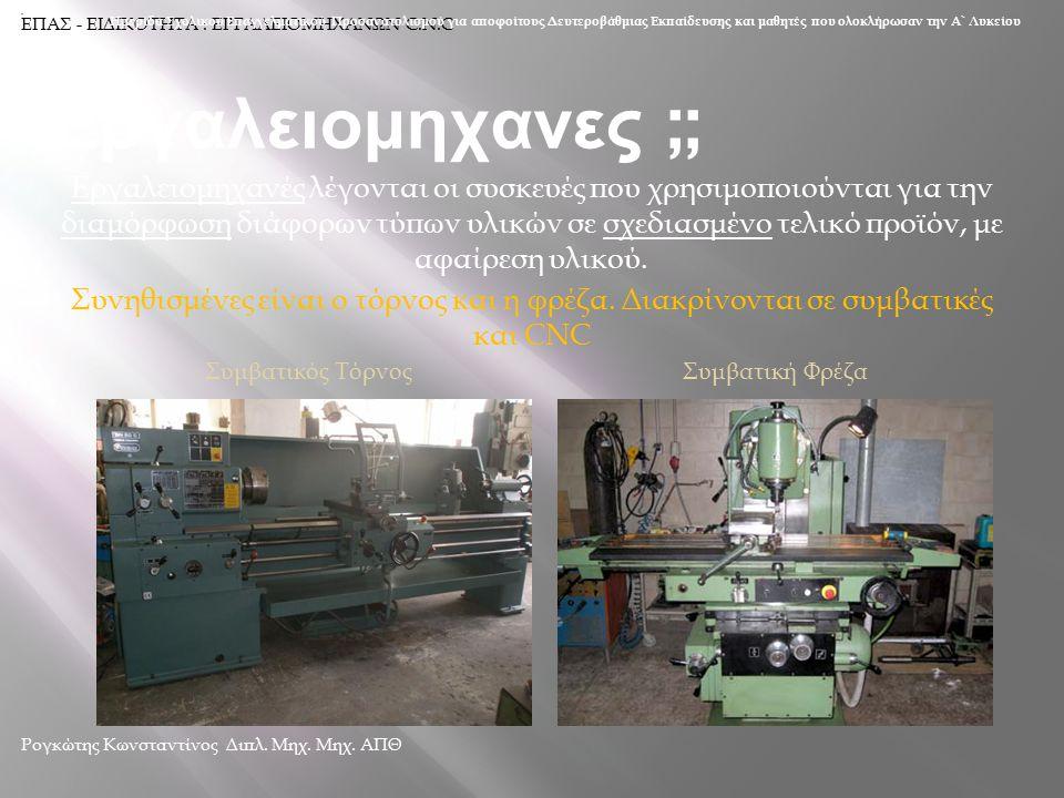 Εργαλειομηχανες ;; Εργαλειομηχανές λέγονται οι συσκευές που χρησιμοποιούνται για την διαμόρφωση διάφορων τύπων υλικών σε σχεδιασμένο τελικό προϊόν, με