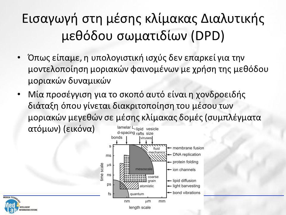 Εισαγωγή στη μέσης κλίμακας Διαλυτικής μεθόδου σωματιδίων (DPD) Όπως είπαμε, η υπολογιστική ισχύς δεν επαρκεί για την μοντελοποίηση μοριακών φαινομένω