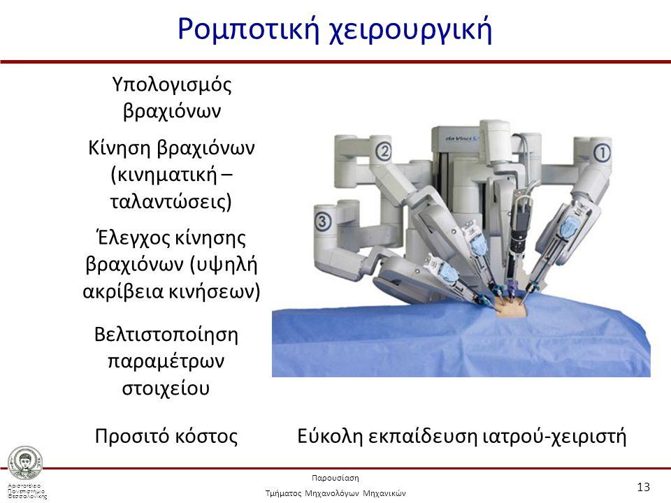 Αριστοτέλειο Πανεπιστήμιο Θεσσαλονίκης Παρουσίαση Τμήματος Μηχανολόγων Μηχανικών Ρομποτική χειρουργική 13 Υπολογισμός βραχιόνων Κίνηση βραχιόνων (κινηματική – ταλαντώσεις) Έλεγχος κίνησης βραχιόνων (υψηλή ακρίβεια κινήσεων) Βελτιστοποίηση παραμέτρων στοιχείου Προσιτό κόστοςΕύκολη εκπαίδευση ιατρού-χειριστή