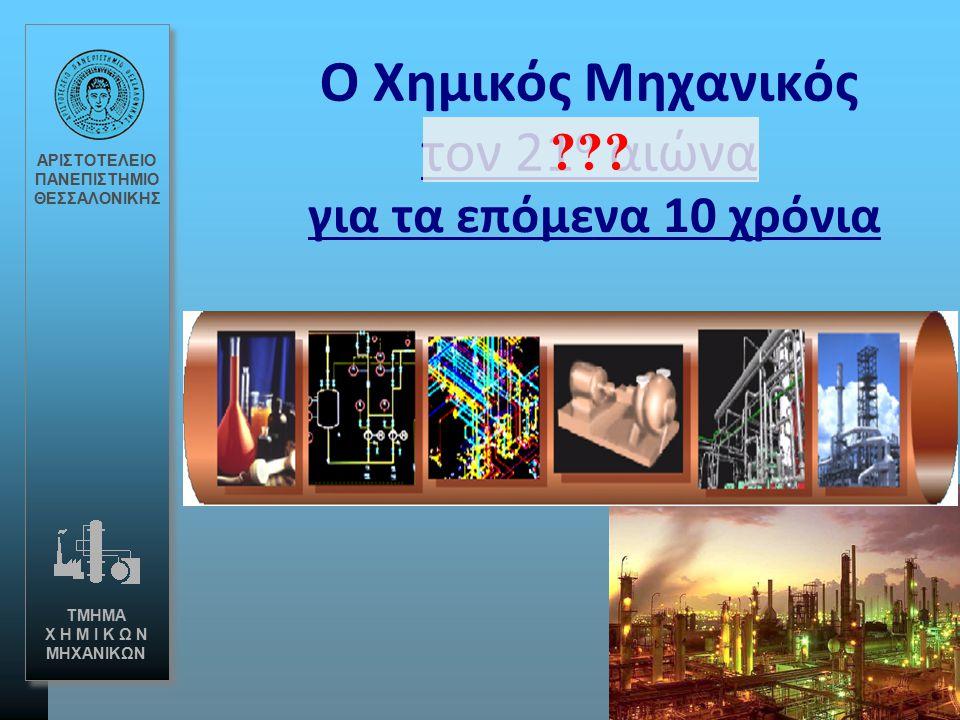O Xημικός Μηχανικός τον 21 ο αιώνα ΑΡΙΣΤΟΤΕΛΕΙΟ ΠΑΝΕΠΙΣΤΗΜΙΟ ΘΕΣΣΑΛΟΝΙΚΗΣ ΤΜΗΜΑ Χ Η Μ Ι Κ Ω Ν ΜΗΧΑΝΙΚΩΝ ??? για τα επόμενα 10 χρόνια