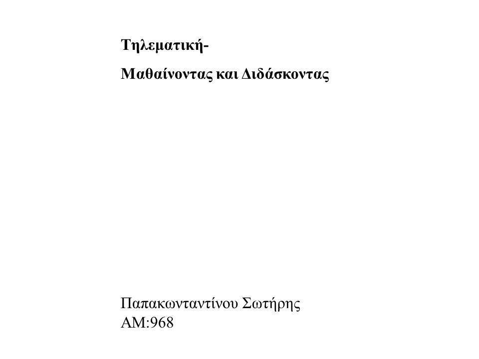 Tηλεματική- Μαθαίνοντας και Διδάσκοντας Παπακωνταντίνου Σωτήρης ΑΜ:968