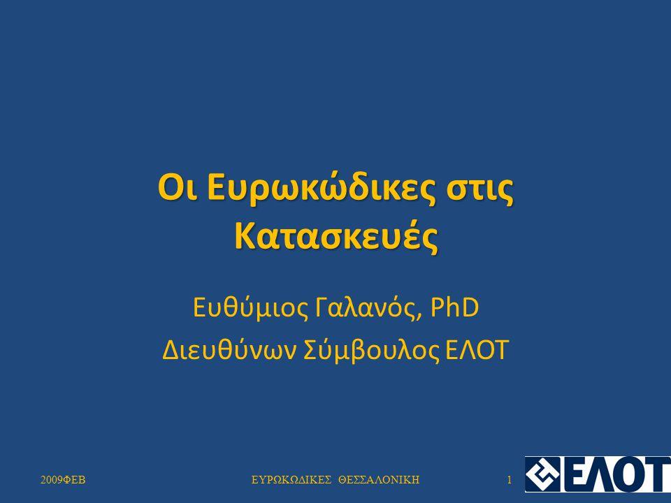 Οι Ευρωκώδικες στις Κατασκευές Ευθύμιος Γαλανός, PhD Διευθύνων Σύμβουλος ΕΛΟΤ 2009ΦΕΒ1ΕΥΡΩΚΩΔΙΚΕΣ ΘΕΣΣΑΛΟΝΙΚΗ