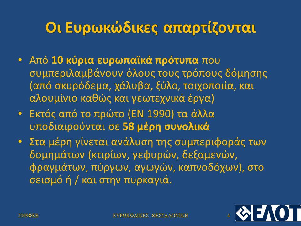Οι 10 Ευρωκώδικες είναι: ΕΝ1990 Ευρωκώδικας0: Βάσεις Σχεδιασμού (1 Μέρος) ΕΝ1991 Ευρωκώδικας1: Δράσεις στους φορείς (10 Μέρη) ΕΝ1992 Ευρωκώδικας2: Σχεδιασμός Φορέων από Σκυρόδεμα(4Μέρη) ΕΝ1993 Ευρωκώδικας3: Σχεδιασμός Φορέων από Χάλυβα(20 Μέρη) ΕΝ1994 Ευρωκώδικας4: Σχεδιασμός Σύμμικτων Φορέων από Χάλυβα και Σκυρόδεμα (3 Μέρη) ΕΝ1995 Ευρωκώδικας5: Σχεδιασμός Ξύλινων Φορέων (3 Μέρη) ΕΝ1996 Ευρωκώδικας6: Σχεδιασμός Φορέων από Τοιχοποιία (5 Μέρη) ΕΝ1997 Ευρωκώδικας7: Γεωτεχνικός Σχεδιασμός (3 Μέρη) ΕΝ1998 Ευρωκώδικας8: Αντισεισμικός Σχεδιασμός (6 Μέρη) ΕΝ1999 Ευρωκώδικας9: Σχεδιασμός Φορέων από Αλουμίνιο (3 Μέρη) 2009ΦΕΒ5ΕΥΡΩΚΩΔΙΚΕΣ ΘΕΣΣΑΛΟΝΙΚΗ