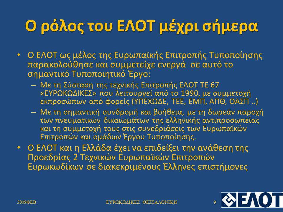 Ο ρόλος του ΕΛΟΤ μέχρι σήμερα Ο ΕΛΟΤ ως μέλος της Ευρωπαϊκής Επιτροπής Τυποποίησης παρακολούθησε και συμμετείχε ενεργά σε αυτό το σημαντικό Τυποποιητικό Έργο: – Με τη Σύσταση της τεχνικής Επιτροπής ΕΛΟΤ ΤΕ 67 «ΕΥΡΩΚΩΔΙΚΕΣ» που λειτουργεί από το 1990, με συμμετοχή εκπροσώπων από φορείς (ΥΠΕΧΩΔΕ, ΤΕΕ, ΕΜΠ, ΑΠΘ, ΟΑΣΠ..) – Με τη σημαντική συνδρομή και βοήθεια, με τη δωρεάν παροχή των πνευματικών δικαιωμάτων της ελληνικής αντιπροσωπείας και τη συμμετοχή τους στις συνεδριάσεις των Ευρωπαϊκών Επιτροπών και ομάδων Έργου Τυποποίησης.