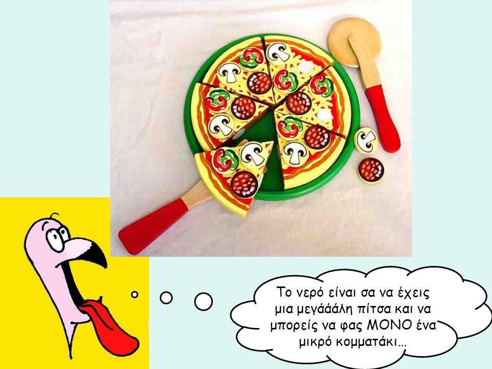 Το νερό είναι σα να έχεις μια μεγάάάλη πίτσα και να μπορείς να φας ΜΟΝΟ ένα μικρό κομματάκι…
