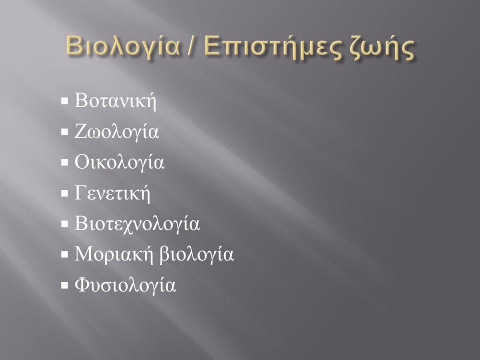  Βοτανική  Ζωολογία  Οικολογία  Γενετική  Βιοτεχνολογία  Μοριακή βιολογία  Φυσιολογία