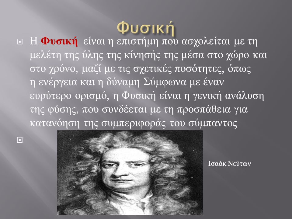  Η Φυσική είναι η επιστήμη που ασχολείται με τη μελέτη της ύλης της κίνησής της μέσα στο χώρο και στο χρόνο, μαζί με τις σχετικές ποσότητες, όπως η ε