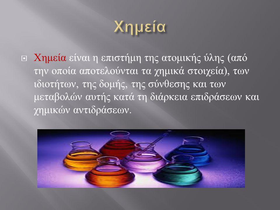  Χημεία είναι η επιστήμη της ατομικής ύλης ( από την οποία αποτελούνται τα χημικά στοιχεία ), των ιδιοτήτων, της δομής, της σύνθεσης και των μεταβολώ