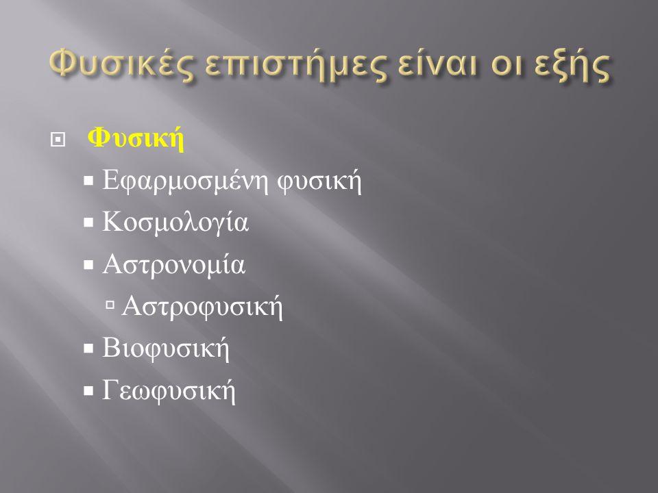  Φυσική  Εφαρμοσμένη φυσική  Κοσμολογία  Αστρονομία  Αστροφυσική  Βιοφυσική  Γεωφυσική