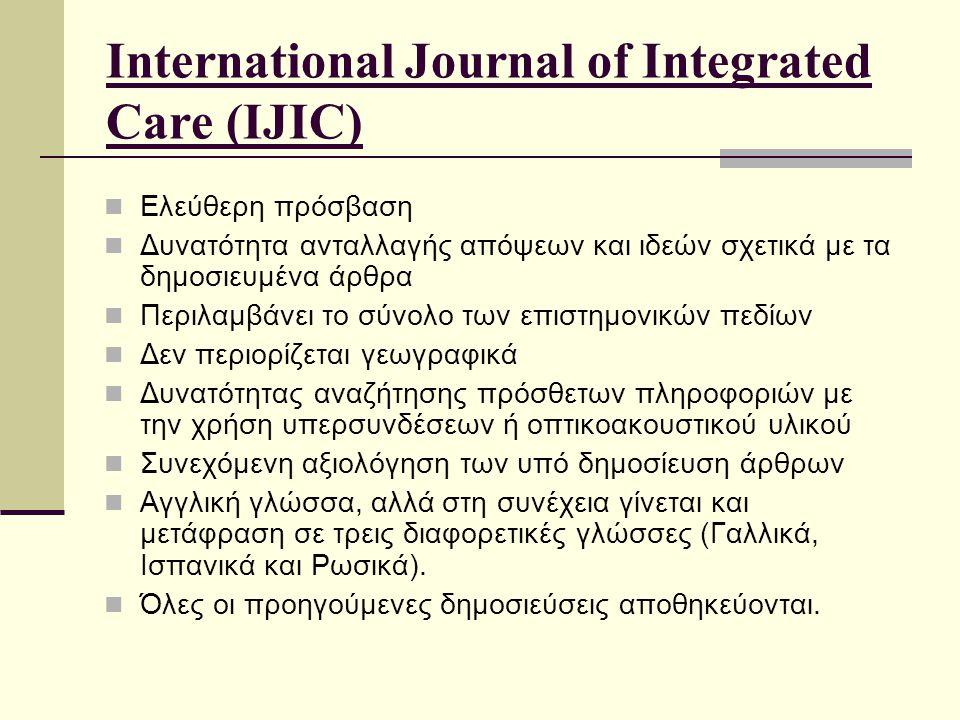 International Journal of Integrated Care (IJIC) Ελεύθερη πρόσβαση Δυνατότητα ανταλλαγής απόψεων και ιδεών σχετικά με τα δημοσιευμένα άρθρα Περιλαμβάνει το σύνολο των επιστημονικών πεδίων Δεν περιορίζεται γεωγραφικά Δυνατότητας αναζήτησης πρόσθετων πληροφοριών με την χρήση υπερσυνδέσεων ή οπτικοακουστικού υλικού Συνεχόμενη αξιολόγηση των υπό δημοσίευση άρθρων Αγγλική γλώσσα, αλλά στη συνέχεια γίνεται και μετάφραση σε τρεις διαφορετικές γλώσσες (Γαλλικά, Ισπανικά και Ρωσικά).