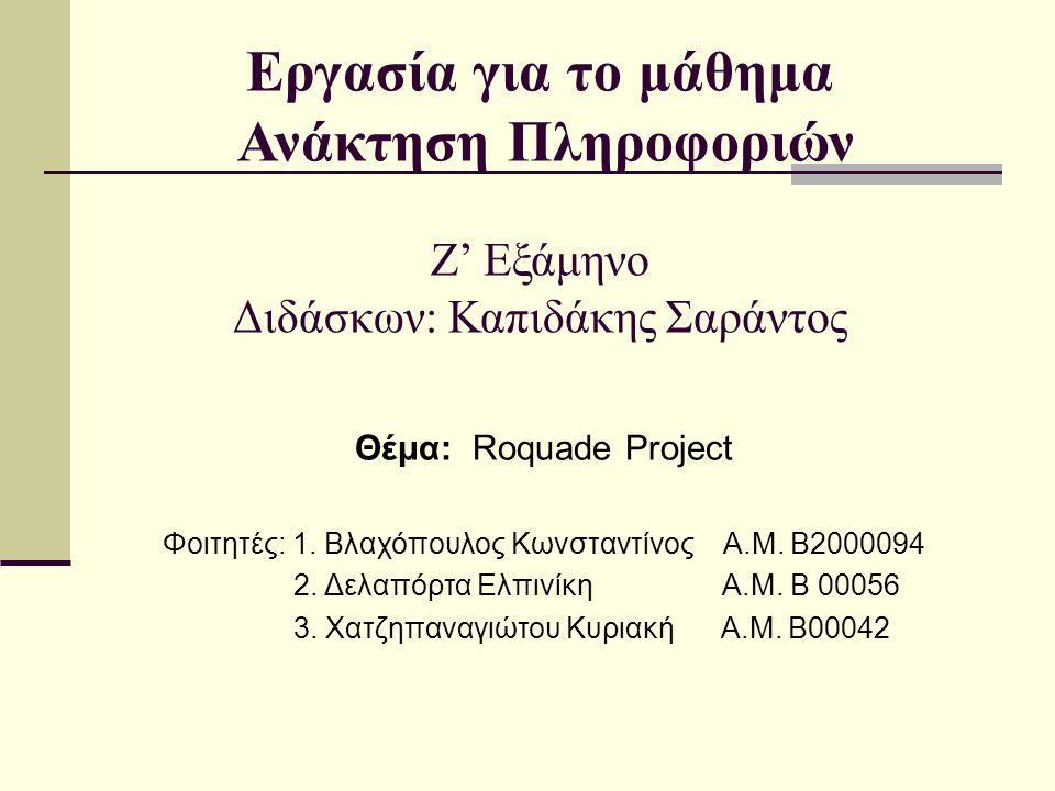Εργασία για το μάθημα Ανάκτηση Πληροφοριών Ζ' Εξάμηνο Διδάσκων: Καπιδάκης Σαράντος Θέμα: Roquade Project Φοιτητές: 1.