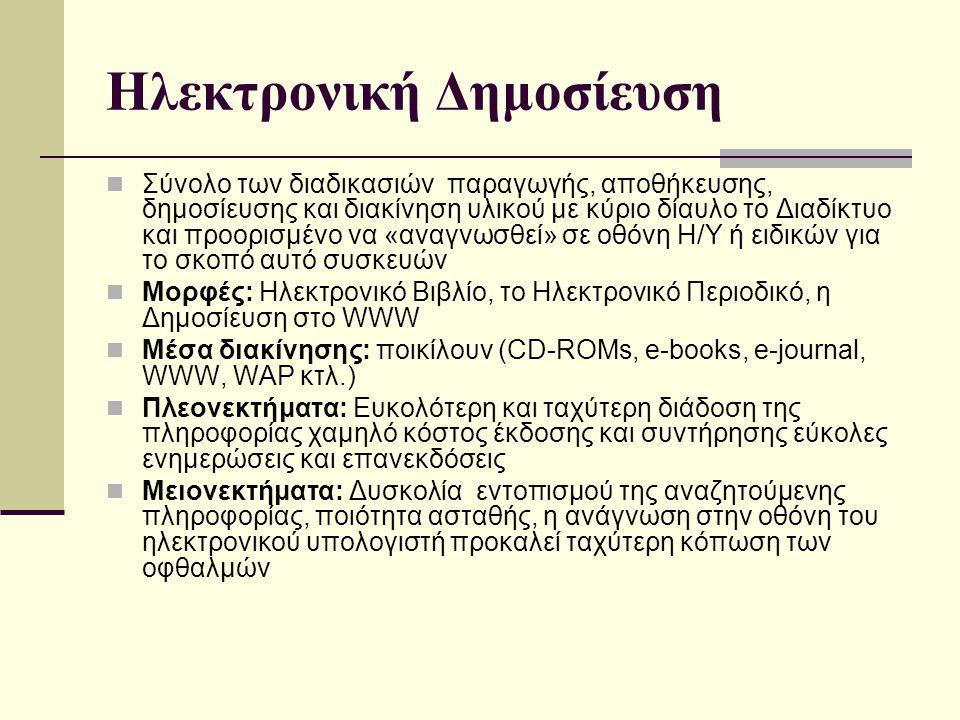 Ηλεκτρονική Δημοσίευση Σύνολο των διαδικασιών παραγωγής, αποθήκευσης, δημοσίευσης και διακίνηση υλικού με κύριο δίαυλο το Διαδίκτυο και προορισμένο να «αναγνωσθεί» σε οθόνη Η/Υ ή ειδικών για το σκοπό αυτό συσκευών Μορφές: Ηλεκτρονικό Βιβλίο, το Ηλεκτρονικό Περιοδικό, η Δημοσίευση στο WWW Μέσα διακίνησης: ποικίλουν (CD-ROMs, e-books, e-journal, WWW, WAP κτλ.) Πλεονεκτήματα: Ευκολότερη και ταχύτερη διάδοση της πληροφορίας χαμηλό κόστος έκδοσης και συντήρησης εύκολες ενημερώσεις και επανεκδόσεις Μειονεκτήματα: Δυσκολία εντοπισμού της αναζητούμενης πληροφορίας, ποιότητα ασταθής, η ανάγνωση στην οθόνη του ηλεκτρονικού υπολογιστή προκαλεί ταχύτερη κόπωση των οφθαλμών