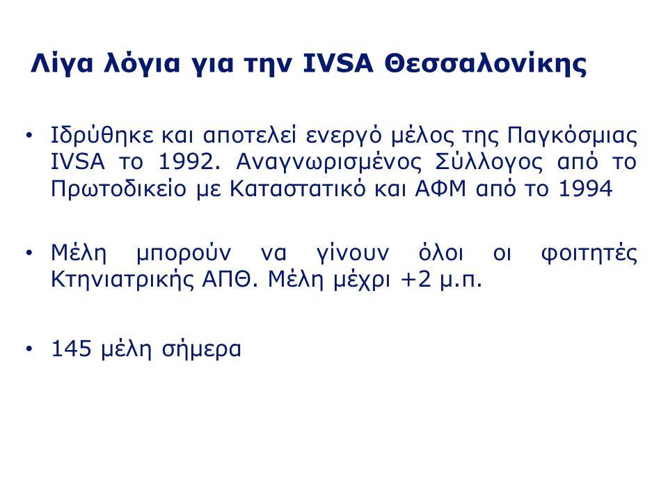 Λίγα λόγια για την IVSA (γενικά) Ιδρύθηκε το 1951 στην Ουτρέχτη, Ολλανδία Μέλη φοιτητές από, περισσότερες από 80, Κτηνιατρικές Σχολές, σε πάνω από 60 χώρες του κόσμου (Ευρώπη, Β.Αμερική, Αφρική, Ασία) Στόχοι της IVSA είναι: Να διευρύνει τους εκπαιδευτικούς και επαγγελματικούς ορίζοντες των φοιτητών Κτηνιατρικής Να προβάλλει με κάθε πρόσφορο μέσο τη σπουδαιότητα της Κτηνιατρικής Επιστήμης Να φέρει σε επαφή τους φοιτητές Κτηνιατρικής από τα διάφορα μέρη του κόσμου
