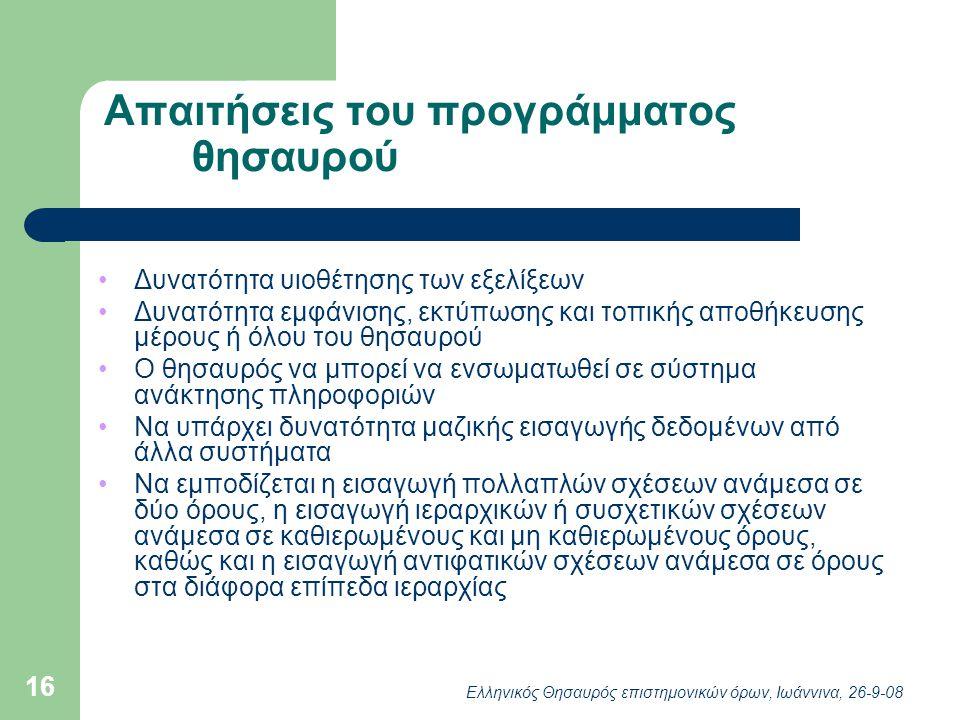 Ελληνικός Θησαυρός επιστημονικών όρων, Ιωάννινα, 26-9-08 16 Απαιτήσεις του προγράμματος θησαυρού Δυνατότητα υιοθέτησης των εξελίξεων Δυνατότητα εμφάνισης, εκτύπωσης και τοπικής αποθήκευσης μέρους ή όλου του θησαυρού Ο θησαυρός να μπορεί να ενσωματωθεί σε σύστημα ανάκτησης πληροφοριών Να υπάρχει δυνατότητα μαζικής εισαγωγής δεδομένων από άλλα συστήματα Να εμποδίζεται η εισαγωγή πολλαπλών σχέσεων ανάμεσα σε δύο όρους, η εισαγωγή ιεραρχικών ή συσχετικών σχέσεων ανάμεσα σε καθιερωμένους και μη καθιερωμένους όρους, καθώς και η εισαγωγή αντιφατικών σχέσεων ανάμεσα σε όρους στα διάφορα επίπεδα ιεραρχίας