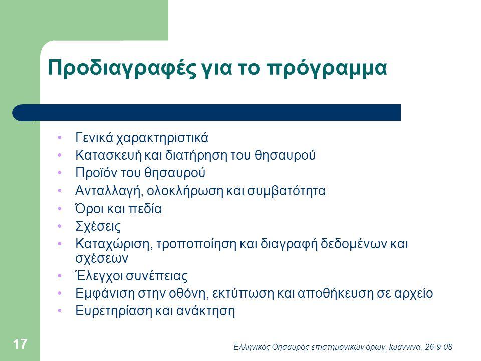 Ελληνικός Θησαυρός επιστημονικών όρων, Ιωάννινα, 26-9-08 17 Προδιαγραφές για το πρόγραμμα Γενικά χαρακτηριστικά Κατασκευή και διατήρηση του θησαυρού Προϊόν του θησαυρού Ανταλλαγή, ολοκλήρωση και συμβατότητα Όροι και πεδία Σχέσεις Καταχώριση, τροποποίηση και διαγραφή δεδομένων και σχέσεων Έλεγχοι συνέπειας Εμφάνιση στην οθόνη, εκτύπωση και αποθήκευση σε αρχείο Ευρετηρίαση και ανάκτηση
