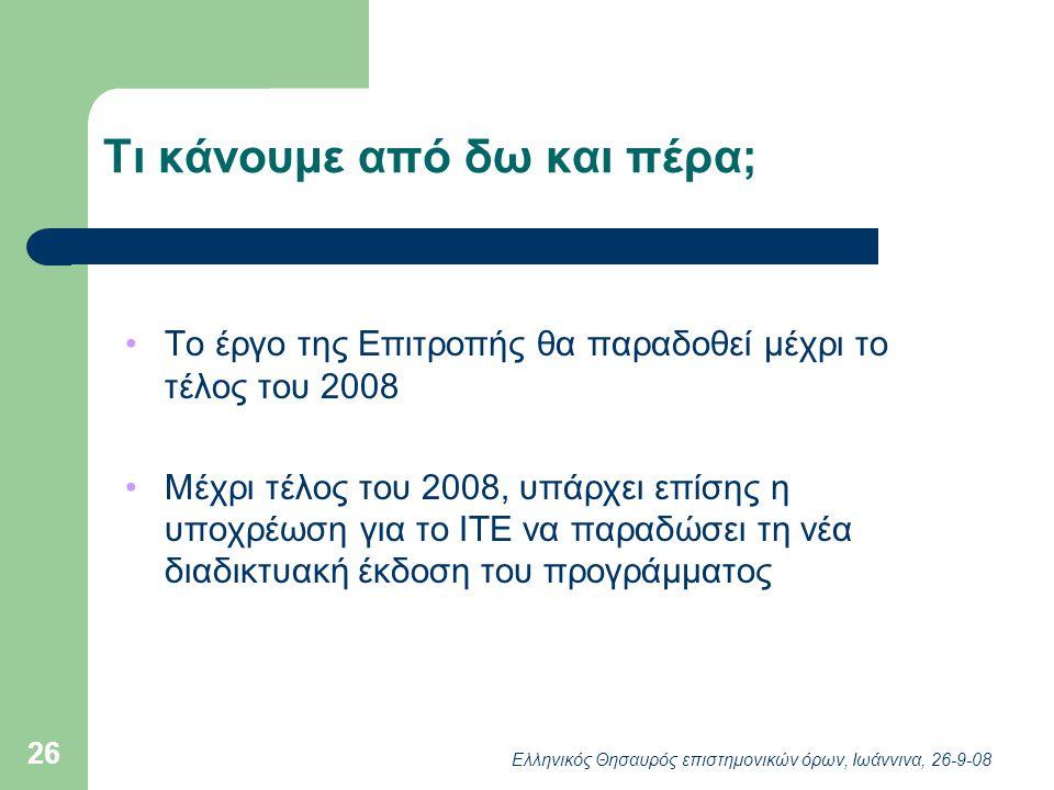 Ελληνικός Θησαυρός επιστημονικών όρων, Ιωάννινα, 26-9-08 26 Τι κάνουμε από δω και πέρα; Το έργο της Επιτροπής θα παραδοθεί μέχρι το τέλος του 2008 Μέχρι τέλος του 2008, υπάρχει επίσης η υποχρέωση για το ΙΤΕ να παραδώσει τη νέα διαδικτυακή έκδοση του προγράμματος