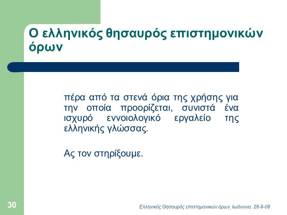 Ελληνικός Θησαυρός επιστημονικών όρων, Ιωάννινα, 26-9-08 30 Ο ελληνικός θησαυρός επιστημονικών όρων πέρα από τα στενά όρια της χρήσης για την οποία προορίζεται, συνιστά ένα ισχυρό εννοιολογικό εργαλείο της ελληνικής γλώσσας.