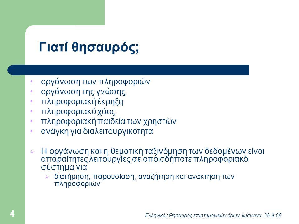 Ελληνικός Θησαυρός επιστημονικών όρων, Ιωάννινα, 26-9-08 4 Γιατί θησαυρός; οργάνωση των πληροφοριών οργάνωση της γνώσης πληροφοριακή έκρηξη πληροφοριακό χάος πληροφοριακή παιδεία των χρηστών ανάγκη για διαλειτουργικότητα  Η οργάνωση και η θεματική ταξινόμηση των δεδομένων είναι απαραίτητες λειτουργίες σε οποιοδήποτε πληροφοριακό σύστημα για  διατήρηση, παρουσίαση, αναζήτηση και ανάκτηση των πληροφοριών