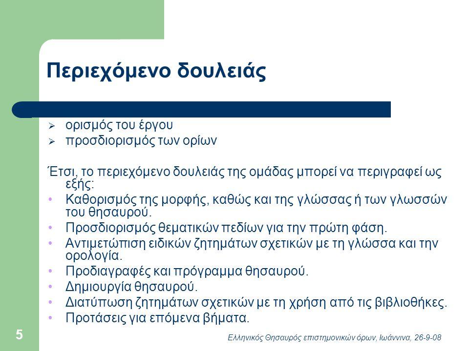 Ελληνικός Θησαυρός επιστημονικών όρων, Ιωάννινα, 26-9-08 5 Περιεχόμενο δουλειάς  ορισμός του έργου  προσδιορισμός των ορίων Έτσι, το περιεχόμενο δουλειάς της ομάδας μπορεί να περιγραφεί ως εξής: Καθορισμός της μορφής, καθώς και της γλώσσας ή των γλωσσών του θησαυρού.