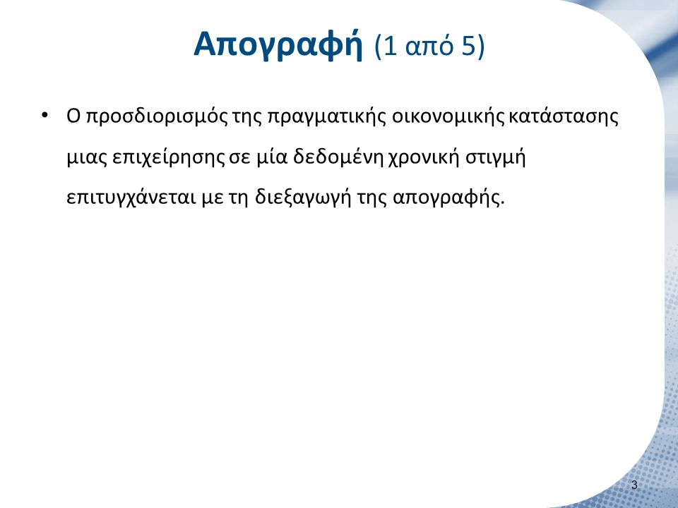 Απογραφή (1 από 5) Ο προσδιορισμός της πραγματικής οικονομικής κατάστασης μιας επιχείρησης σε μία δεδομένη χρονική στιγμή επιτυγχάνεται με τη διεξαγωγ