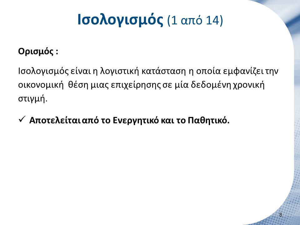 Ισολογισμός (1 από 14) Ορισμός : Ισολογισμός είναι η λογιστική κατάσταση η οποία εμφανίζει την οικονομική θέση μιας επιχείρησης σε μία δεδομένη χρονικ