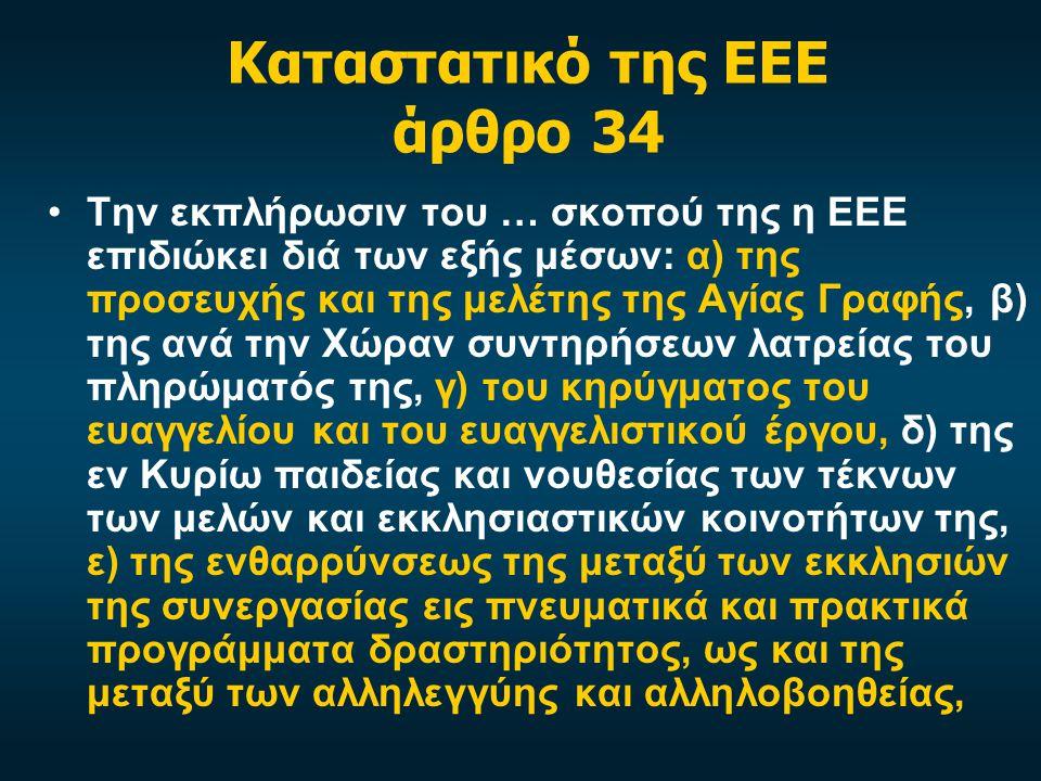 Καταστατικό της ΕΕΕ άρθρο 34 Την εκπλήρωσιν του … σκοπού της η ΕΕΕ επιδιώκει διά των εξής μέσων: α) της προσευχής και της μελέτης της Αγίας Γραφής, β) της ανά την Χώραν συντηρήσεων λατρείας του πληρώματός της, γ) του κηρύγματος του ευαγγελίου και του ευαγγελιστικού έργου, δ) της εν Κυρίω παιδείας και νουθεσίας των τέκνων των μελών και εκκλησιαστικών κοινοτήτων της, ε) της ενθαρρύνσεως της μεταξύ των εκκλησιών της συνεργασίας εις πνευματικά και πρακτικά προγράμματα δραστηριότητος, ως και της μεταξύ των αλληλεγγύης και αλληλοβοηθείας,