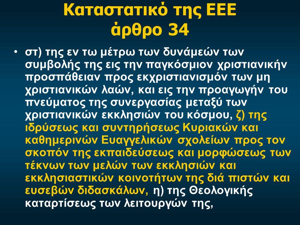 Καταστατικό της ΕΕΕ άρθρο 34 στ) της εν τω μέτρω των δυνάμεών των συμβολής της εις την παγκόσμιον χριστιανικήν προσπάθειαν προς εκχριστιανισμόν των μη χριστιανικών λαών, και εις την προαγωγήν του πνεύματος της συνεργασίας μεταξύ των χριστιανικών εκκλησιών του κόσμου, ζ) της ιδρύσεως και συντηρήσεως Κυριακών και καθημερινών Ευαγγελικών σχολείων προς τον σκοπόν της εκπαιδεύσεως και μορφώσεως των τέκνων των μελών των εκκλησιών και εκκλησιαστικών κοινοτήτων της διά πιστών και ευσεβών διδασκάλων, η) της Θεολογικής καταρτίσεως των λειτουργών της,