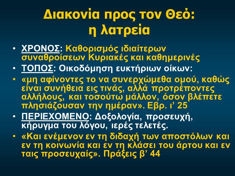 Διακονία προς τον Θεό: η λατρεία ΧΡΟΝΟΣ: Καθορισμός ιδιαίτερων συναθροίσεων Κυριακές και καθημερινές ΤΟΠΟΣ: Οικοδόμηση ευκτήριων οίκων: «μη αφίνοντες το να συνερχώμεθα ομού, καθώς είναι συνήθεια εις τινάς, αλλά προτρέποντες αλλήλους, και τοσούτω μάλλον, όσον βλέπετε πλησιάζουσαν την ημέραν».