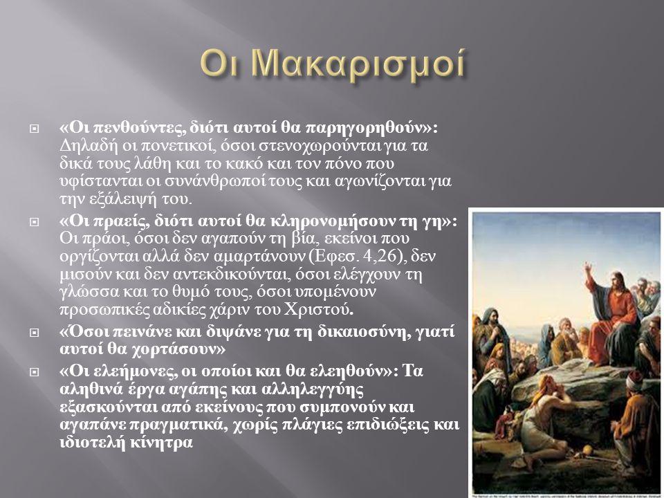  « Οι καθαροί στην καρδιά, αφού αυτοί θα δουν το Θεό »  « Οι ειρηνοποιοί, οι οποίοι και θα ονομαστούν παιδιά του Θεού »  « Όσοι διώκονται εξαιτίας της δικαιοσύνης, γιατί σ ' αυτούς ανήκει η βασιλεία των ουρανών »  « Όσοι καταδιώκονται και χλευάζονται και κακολογούνται με κάθε ψεύτικη κατηγορία εξαιτίας του Χριστού ».