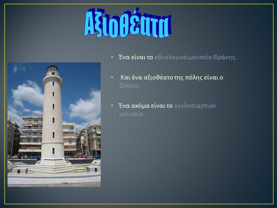 Ένα είναι το εθνολογικό μουσείο Θράκης.Και ένα αξιοθέατο της πόλης είναι ο Φάρος.