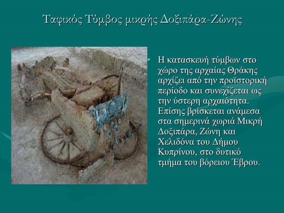 Ταφικός Τύμβος μικρής Δοξιπάρα-Ζώνης Η κατασκευή τύμβων στο χώρο της αρχαίας Θράκης αρχίζει από την προϊστορική περίοδο και συνεχίζεται ως την ύστερη
