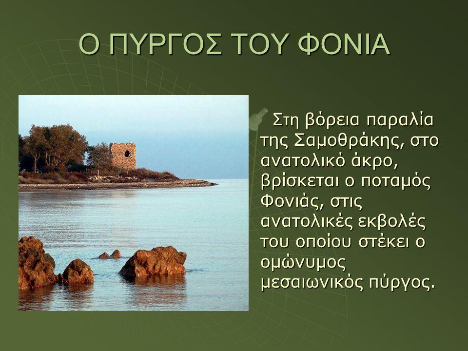 Ο ΠΥΡΓΟΣ ΤΟΥ ΦΟΝΙΑ Στη βόρεια παραλία της Σαμοθράκης, στο ανατολικό άκρο, βρίσκεται ο ποταμός Φονιάς, στις ανατολικές εκβολές του οποίου στέκει ο ομών