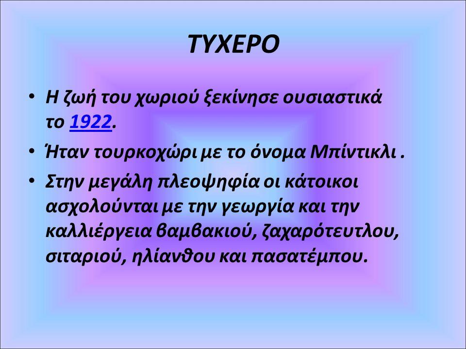 ΤΥΧΕΡΟ Η ζωή του χωριού ξεκίνησε ουσιαστικά το 1922.1922 Ήταν τουρκοχώρι με το όνομα Μπίντικλι. Στην μεγάλη πλεοψηφία οι κάτοικοι ασχολούνται με την γ