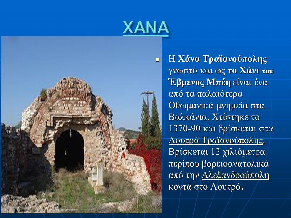 Η Χάνα Τραϊανούπολης γνωστό και ως το Χάνι του Έβρενος Μπέη είναι ένα από τα παλαιότερα Οθωμανικά μνημεία στα Βαλκάνια. Χτίστηκε το 1370-90 και βρίσκε