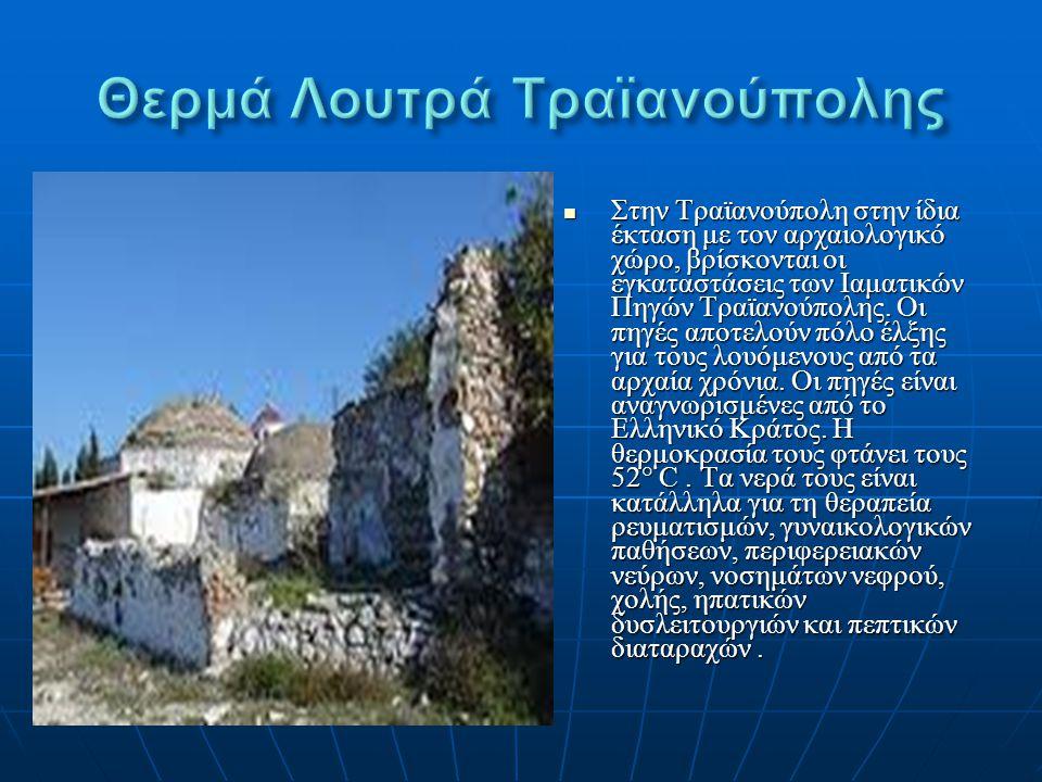 Στην Τραϊανούπολη στην ίδια έκταση με τον αρχαιολογικό χώρο, βρίσκονται οι εγκαταστάσεις των Ιαματικών Πηγών Τραϊανούπολης. Οι πηγές αποτελούν πόλο έλ