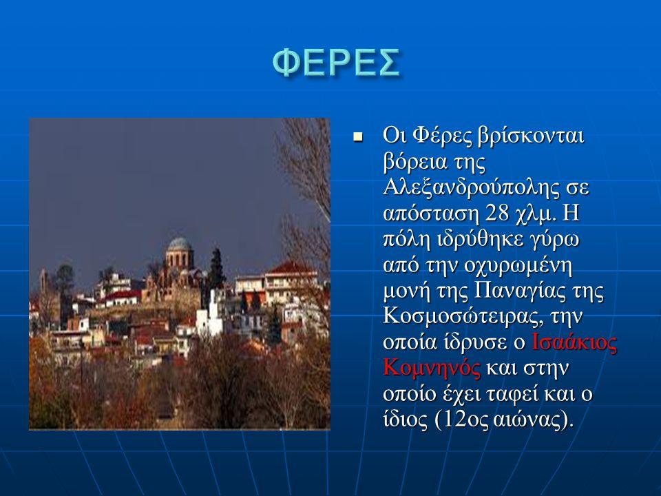 Οι Φέρες βρίσκονται βόρεια της Αλεξανδρούπολης σε απόσταση 28 χλμ. Η πόλη ιδρύθηκε γύρω από την οχυρωμένη μονή της Παναγίας της Κοσμοσώτειρας, την οπο