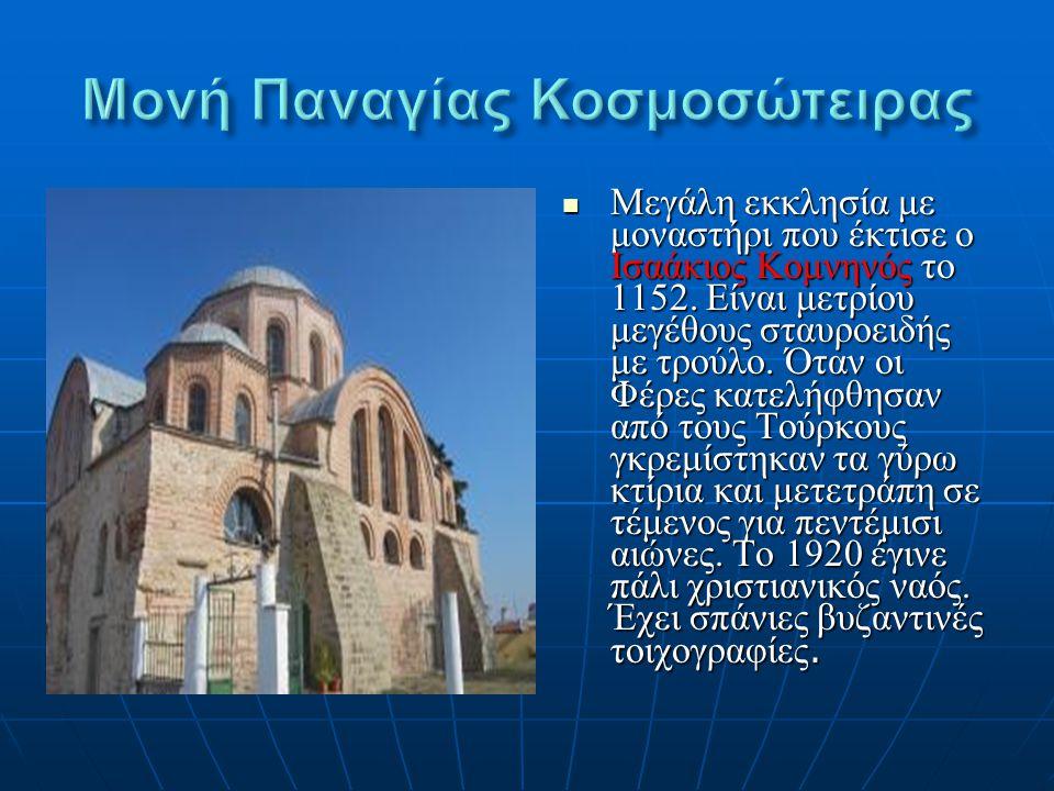 Μεγάλη εκκλησία με μοναστήρι που έκτισε ο Ισαάκιος Κομνηνός το 1152. Είναι μετρίου μεγέθους σταυροειδής με τρούλο. Όταν οι Φέρες κατελήφθησαν από τους