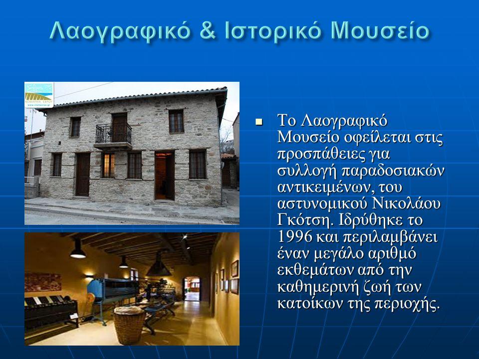 Το Λαογραφικό Μουσείο οφείλεται στις προσπάθειες για συλλογή παραδοσιακών αντικειμένων, του αστυνομικού Νικολάου Γκότση. Ιδρύθηκε το 1996 και περιλαμβ