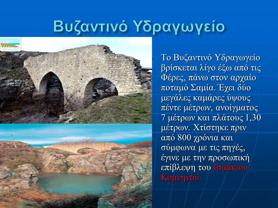 Το Βυζαντινό Υδραγωγείο βρίσκεται λίγο έξω από τις Φέρες, πάνω στον αρχαίο ποταμό Σαμία. Έχει δύο μεγάλες καμάρες ύψους πέντε μέτρων, ανοίγματος 7 μέτ