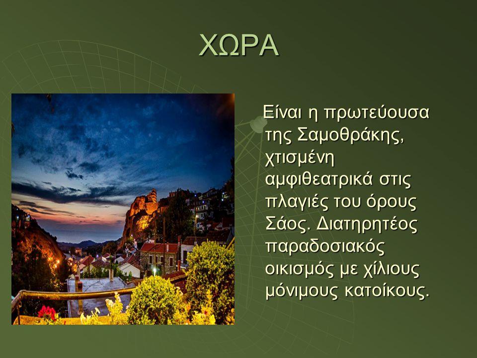 ΧΩΡΑ Είναι η πρωτεύουσα της Σαμοθράκης, χτισμένη αμφιθεατρικά στις πλαγιές του όρους Σάος. Διατηρητέος παραδοσιακός οικισμός με χίλιους μόνιμους κατοί