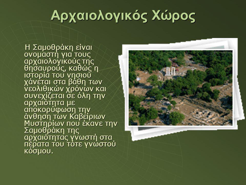 Αρχαιολογικός Χώρος Η Σαμοθράκη είναι ονομαστή για τους αρχαιολογικούς της θησαυρούς, καθώς η ιστορία του νησιού χάνεται στα βάθη των νεολιθικών χρόνω