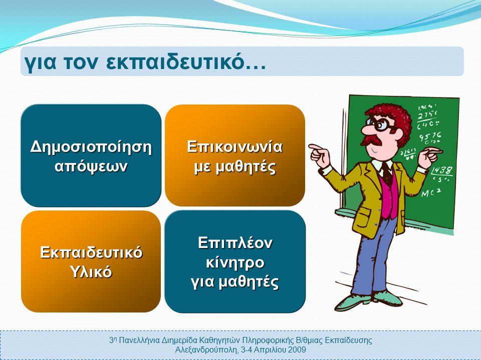 3 η Πανελλήνια Διημερίδα Καθηγητών Πληροφορικής Β/θμιας Εκπαίδευσης Αλεξανδρούπολη, 3-4 Απριλίου 2009 για τον εκπαιδευτικό… ΕκπαιδευτικόΥλικό Δημοσιοποίησηαπόψεων Επικοινωνία με μαθητές Επιπλέονκίνητρο για μαθητές