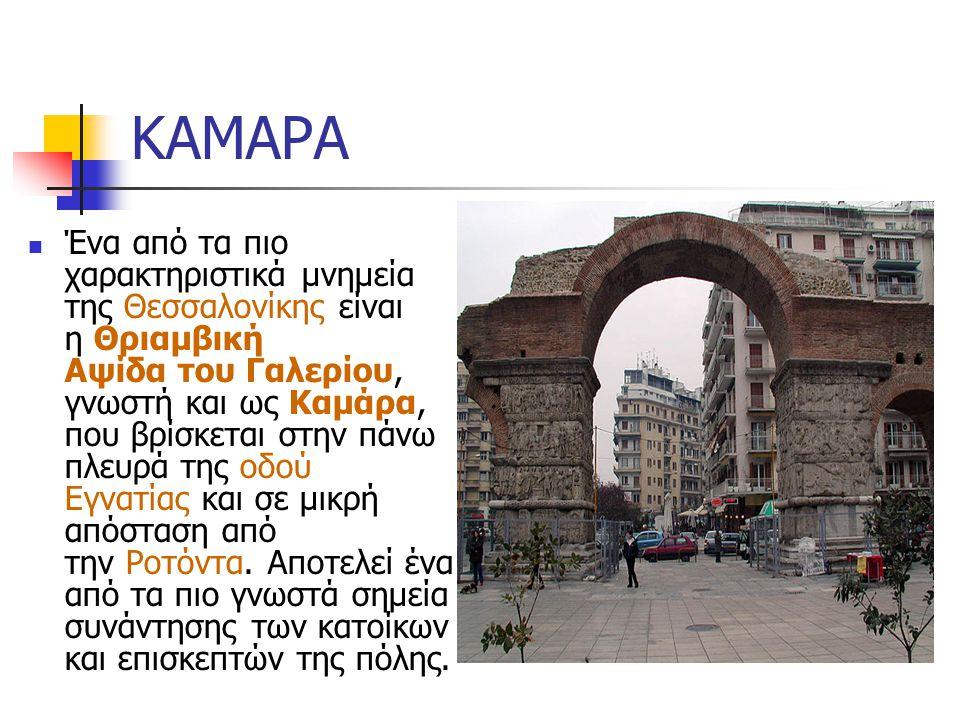 ΚΑΜΑΡΑ Ένα από τα πιο χαρακτηριστικά μνημεία της Θεσσαλονίκης είναι η Θριαμβική Αψίδα του Γαλερίου, γνωστή και ως Καμάρα, που βρίσκεται στην πάνω πλευρά της οδού Εγνατίας και σε μικρή απόσταση από την Ροτόντα.