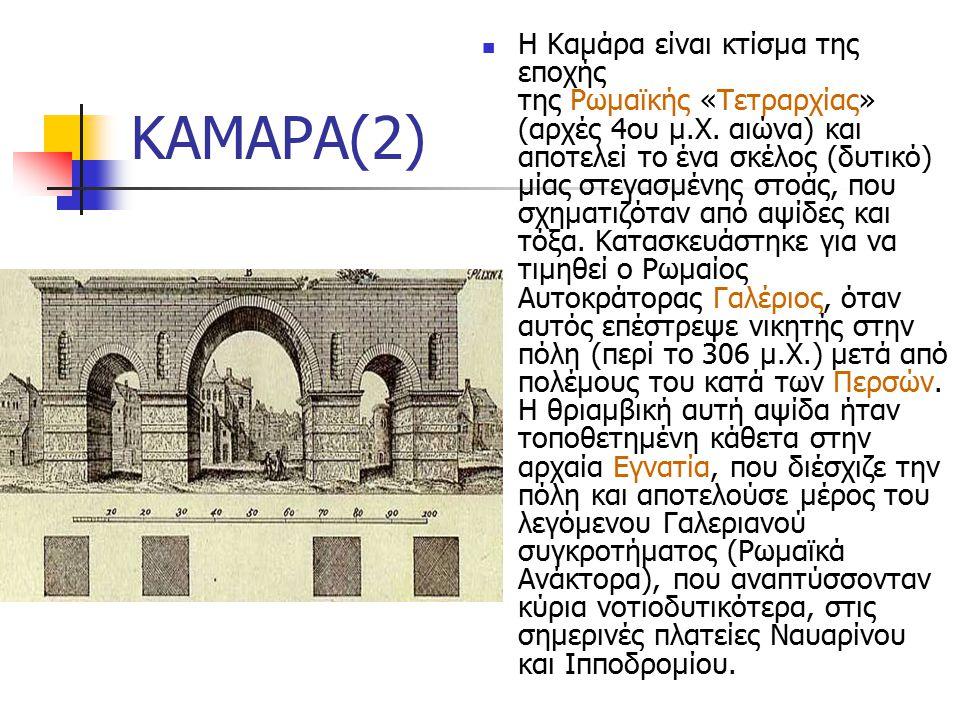 ΚΑΜΑΡΑ(2) Η Καμάρα είναι κτίσμα της εποχής της Ρωμαϊκής «Τετραρχίας» (αρχές 4ου μ.Χ.
