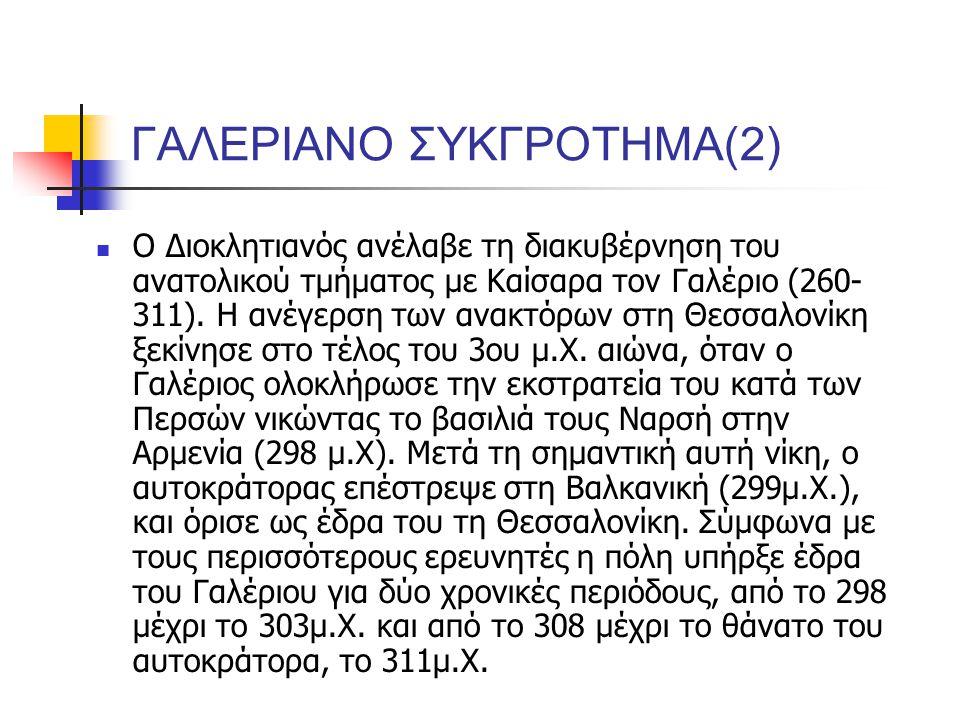 ΓΑΛΕΡΙΑΝΟ ΣΥΚΓΡΟΤΗΜΑ(2) Ο Διοκλητιανός ανέλαβε τη διακυβέρνηση του ανατολικού τμήματος με Καίσαρα τον Γαλέριο (260- 311).