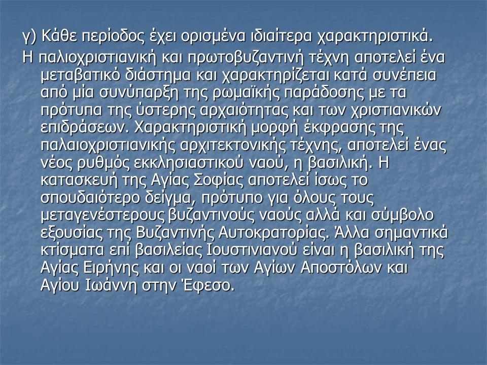 γ) Κάθε περίοδος έχει ορισμένα ιδιαίτερα χαρακτηριστικά. Η παλιοχριστιανική και πρωτοβυζαντινή τέχνη αποτελεί ένα μεταβατικό διάστημα και χαρακτηρίζετ