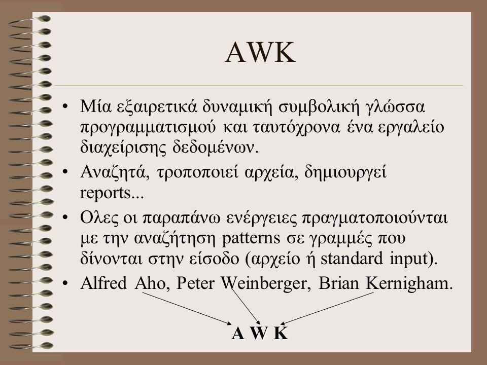 Η γλώσσα awk - Παραδείγματα 5.$ nawk '{print $1}' phones 6.$ nawk –F, '/Judy/ {print}' phones 7.$ nawk –F \t '/Judy/ {print}' phones 8.$ nawk 'length($2) > 6' phones 9.$ nawk '{print $1}' phones > namelist 10.$ nawk '{print $1}' phones1 phones2 11.$ nawk –f progfile input_file