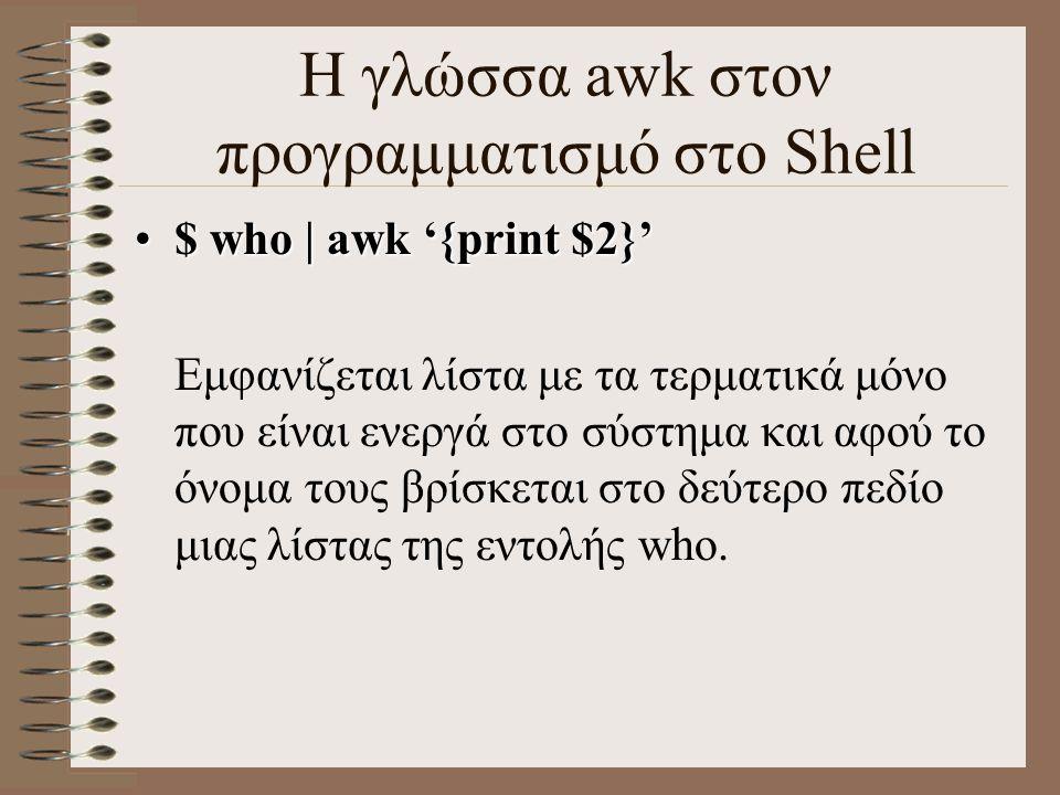 Η γλώσσα awk στον προγραμματισμό στο Shell $ who | awk '{print $2}'$ who | awk '{print $2}' Εμφανίζεται λίστα με τα τερματικά μόνο που είναι ενεργά στ