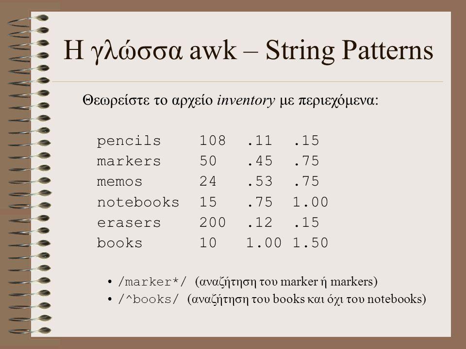Η γλώσσα awk – String Patterns Θεωρείστε το αρχείο inventory με περιεχόμενα: pencils108.11.15 markers50.45.75 memos24.53.75 notebooks15.751.00 erasers