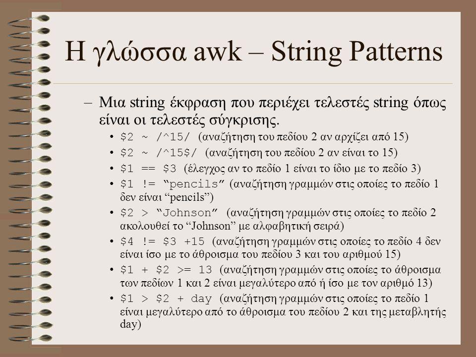 Η γλώσσα awk – String Patterns –Μια string έκφραση που περιέχει τελεστές string όπως είναι οι τελεστές σύγκρισης. $2 ~ /^15/ (αναζήτηση του πεδίου 2 α